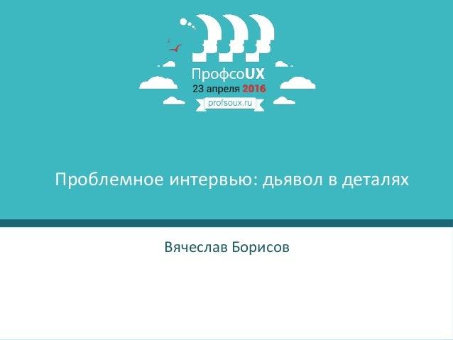1 Вячеслав Борисов Проблемное интервью: дьявол в деталях