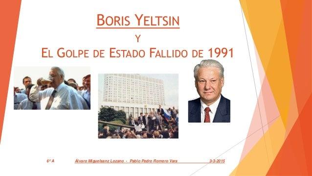 BORIS YELTSIN Y EL GOLPE DE ESTADO FALLIDO DE 1991 6º A Álvaro Miguelsanz Lozano - Pablo Pedro Romero Vara 3-3-2015