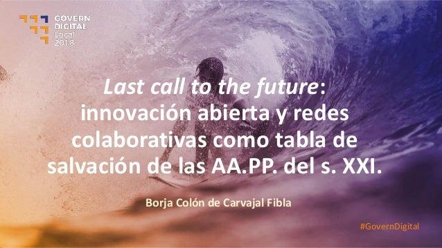 Last call to the future: innovación abierta y redes colaborativas como tabla de salvación de las AA.PP. del s. XXI. Borja ...