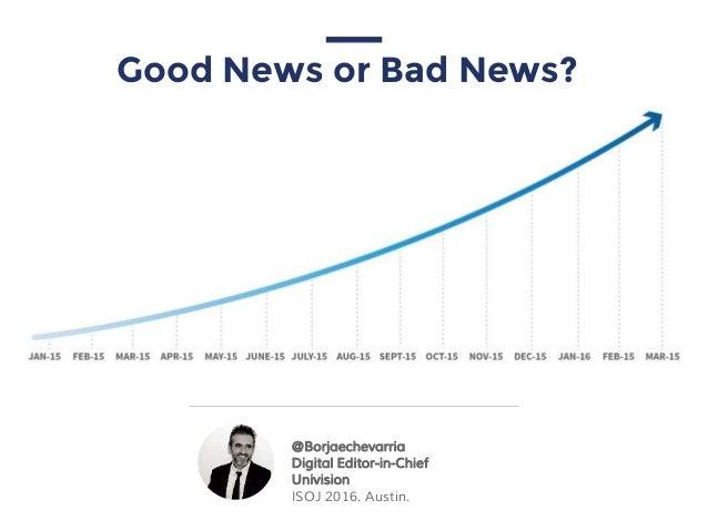 Good News or Bad News? @Borjaechevarria Digital Editor-in-Chief Univision ISOJ 2016. Austin.