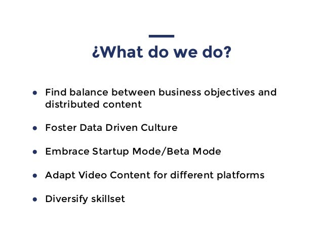 ¿What do we do? ● Find balance between business objectives and distributed content ● Foster Data Driven Culture ● Embrace ...