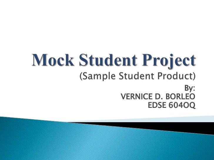 Mock Student Project(Sample Student Product)<br />By:<br />VERNICE D. BORLEO<br />EDSE 604OQ<br />