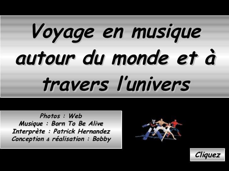 Voyage en musique autour du monde et à travers l'univers Cliquez Photos : Web Musique : Born To Be Alive Interprète : Patr...