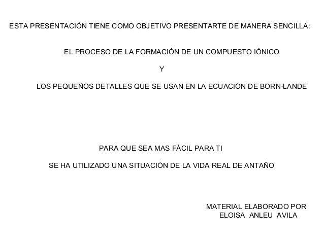 ESTA PRESENTACIÓN TIENE COMO OBJETIVO PRESENTARTE DE MANERA SENCILLA: EL PROCESO DE LA FORMACIÓN DE UN COMPUESTO IÓNICO Y ...