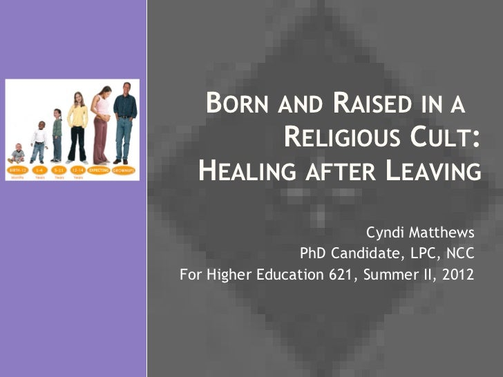 BORN AND RAISED IN A        RELIGIOUS CULT:  HEALING AFTER LEAVING                          Cyndi Matthews                ...
