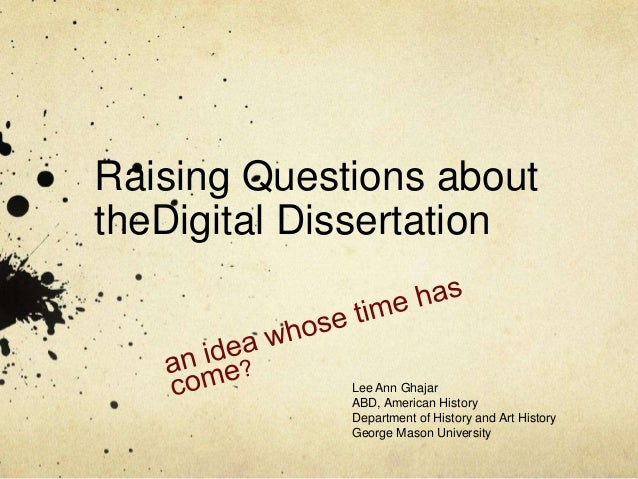 Raising Questions abouttheDigital Dissertation             Lee Ann Ghajar             ABD, American History             De...
