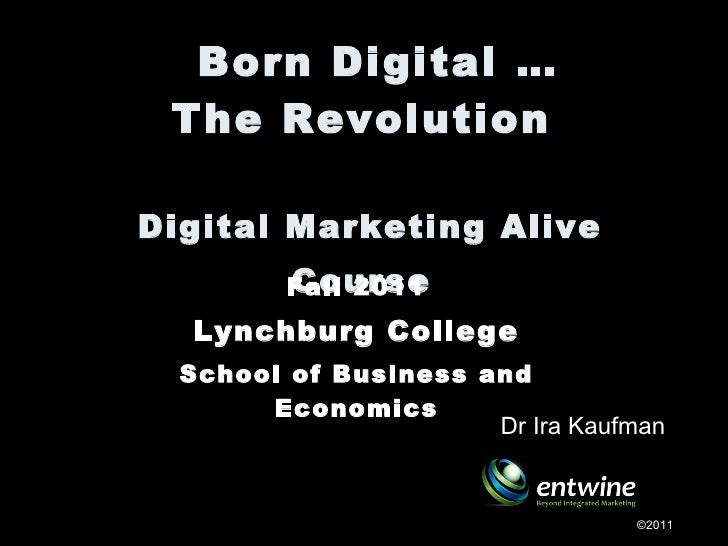 Born Digital … The Revolution  Digital Marketing Alive Course   Fall 2011 Lynchburg College  School of Business and Econ...