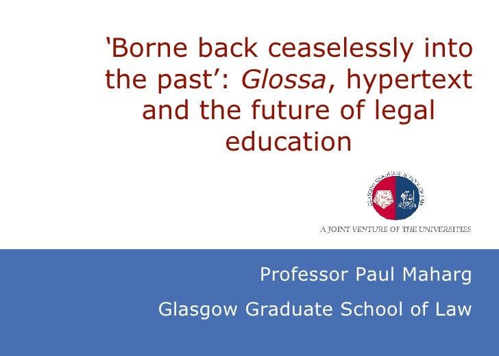 ' Borne back ceaselessly into the past':  Glossa , hypertext and the future of legal education Professor Paul Maharg Glasg...