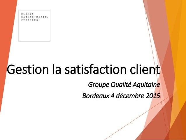 Gestion la satisfaction client Groupe Qualité Aquitaine Bordeaux 4 décembre 2015