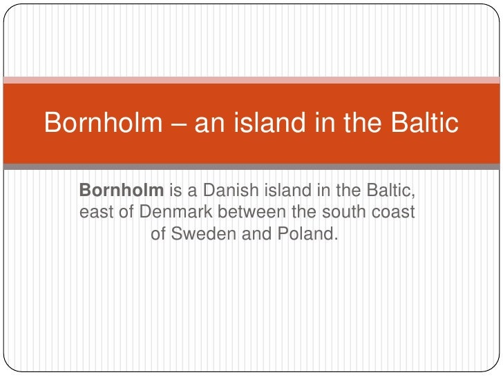 Bornholmis a Danish island in the Baltic, east of Denmark between the south coast of Sweden and Poland.<br />Bornholm – ...
