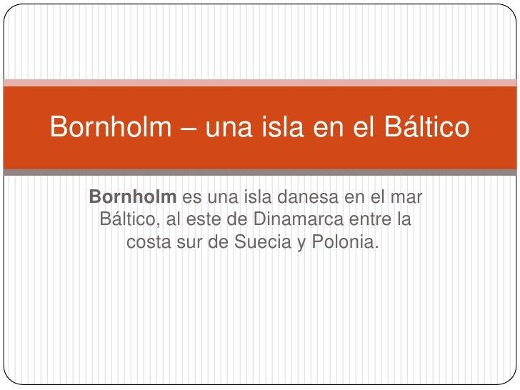 Bornholmes una isladanesaen elmar Báltico, al este deDinamarcaentre la costa sur deSueciayPolonia.<br />Bornholm...