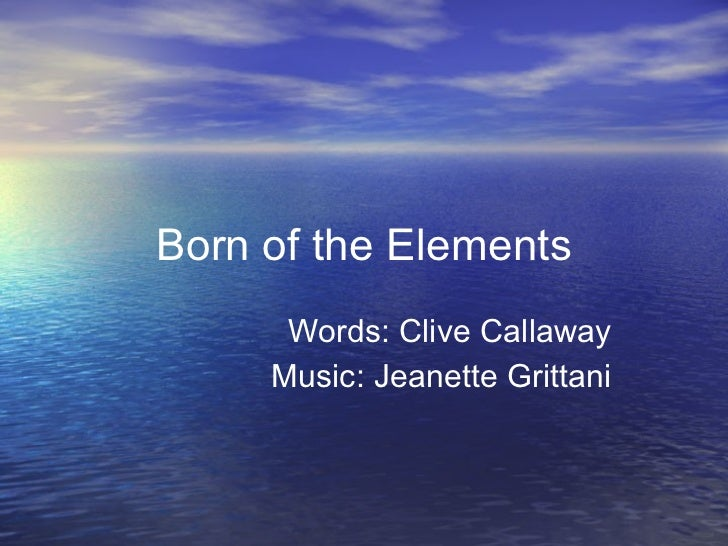 Born of the Elements Words: Clive Callaway Music: Jeanette Grittani