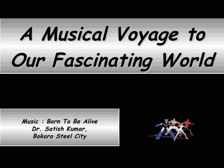 A Musical Voyage to Our Fascinating World Music : Born To Be Alive Dr. Satish Kumar, Bokaro Steel City