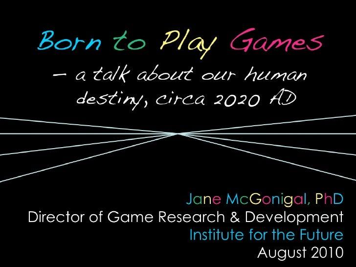 <ul><li>Born   to  Play   Games </li></ul><ul><li>—  a talk about our human destiny, circa 2020 AD </li></ul><ul><li>J a n...