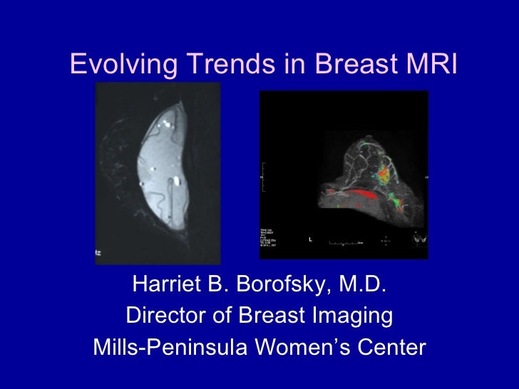Evolving Trends in Breast MRI Harriet B. Borofsky, M.D. Director of Breast Imaging Mills-Peninsula Women's Center