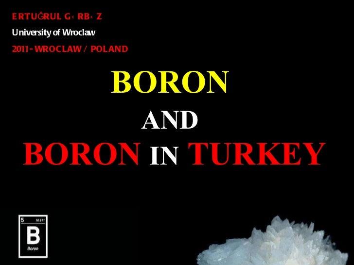 BORON   A ND   BORON   IN   TURKEY ERTU Ğ RUL G Ü RB Ü Z   University of Wroclaw  2011 - WROCLAW / POLAND