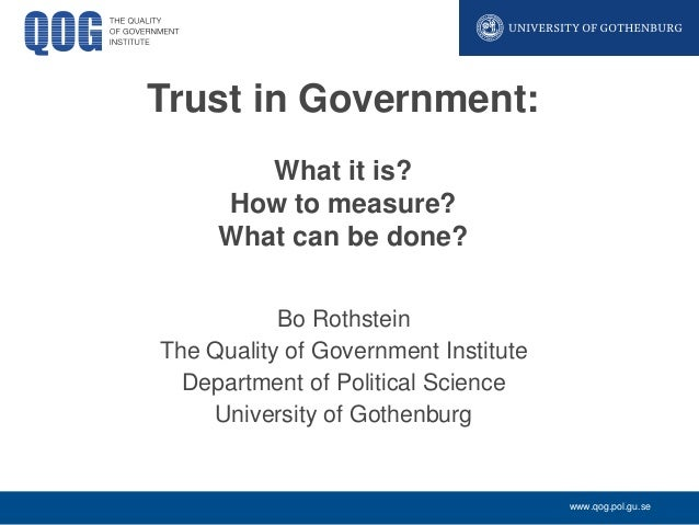 Trust in Government: What it is? How to measure? What can be done? Bo Rothstein The Quality of Government Institute Depart...