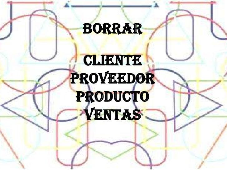 borrar<br />CLIENTE<br />PROVEEDOR<br />PRODUCTO<br />VENTAS <br />