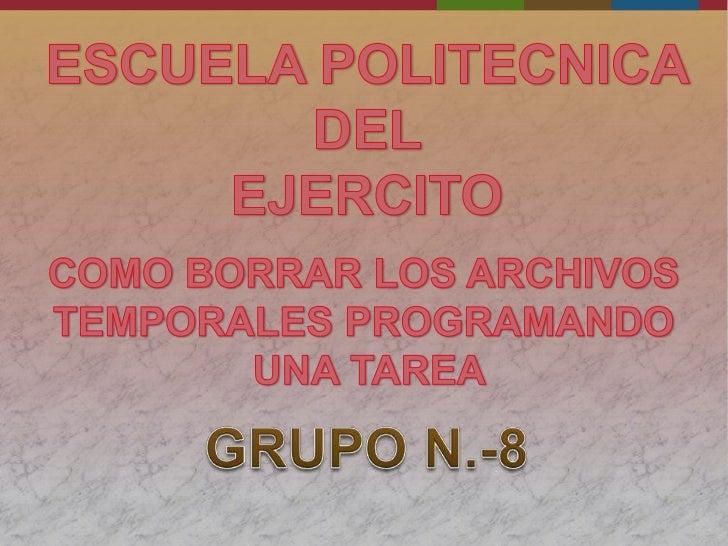 ESCUELA POLITECNICA DEL <br />EJERCITO<br />COMO BORRAR LOS ARCHIVOS<br />TEMPORALES PROGRAMANDO<br /> UNA TAREA<br />GRUP...