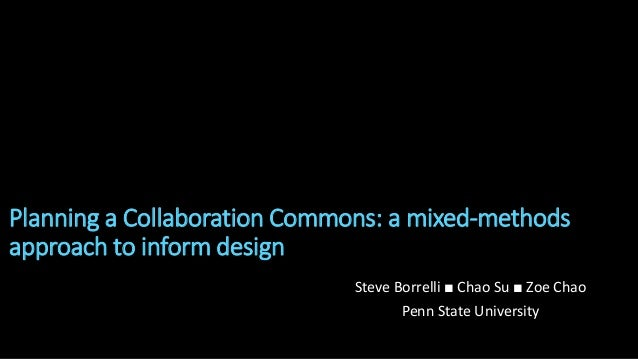 Planning a Collaboration Commons: a mixed-methods approach to inform design Steve Borrelli ■ Chao Su ■ Zoe Chao Penn State...