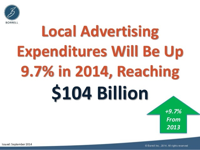 Local Advertising  Expenditures Will Be Up  9.7% in 2014, Reaching  $104 Billion  +9.7%  From  2013  © Borrell Inc., 2014....
