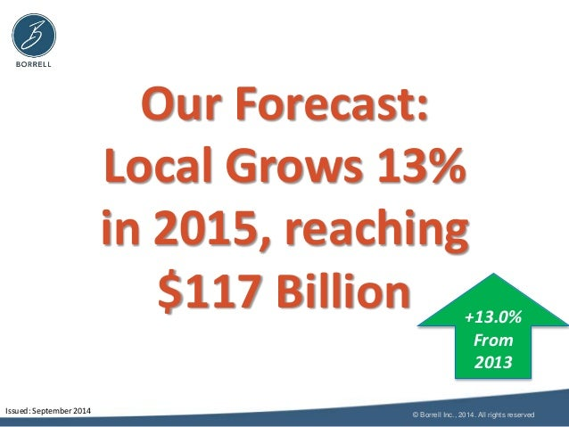 Our Forecast:  Local Grows 13%  in 2015, reaching  $117 Billion +13.0%  From  2013  © Borrell Inc., 2014. All rights reser...
