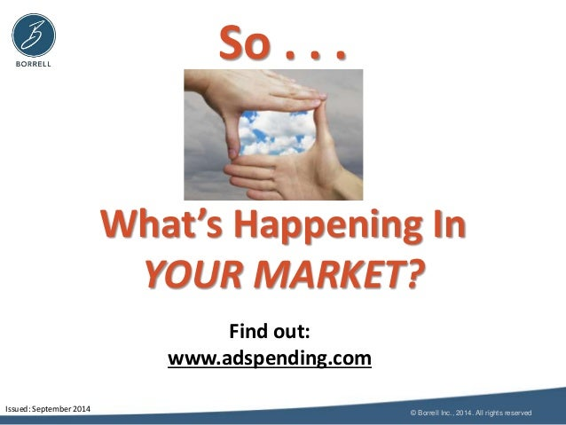 © Borrell Inc., 2014. All rights reserved  So . . .  What's Happening In  YOUR MARKET?  Issued: September 2014  Find out: ...
