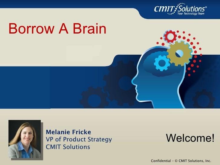 <ul><li>Welcome! </li></ul>Melanie Fricke VP of Product Strategy CMIT Solutions Borrow A Brain