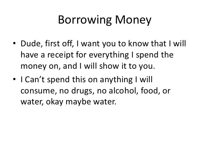 Borrowing Money• Dude, first off, I want you to know that I will  have a receipt for everything I spend the  money on, and...