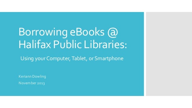 Borrowing eBooks @ Halifax Public Libraries: Using your Computer, Tablet, or Smartphone Keriann Dowling November 2013