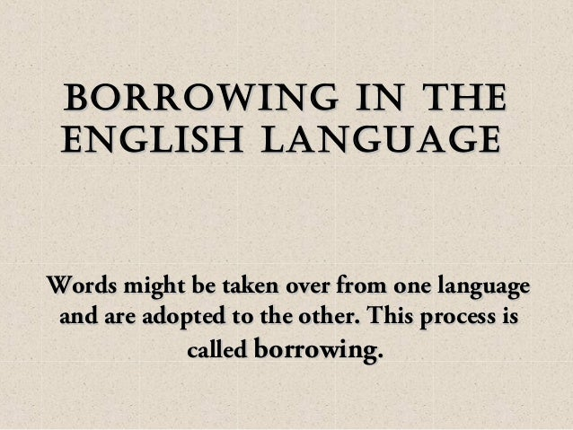 Borrowing in theBorrowing in the english languageenglish language Words might be taken over from one languageWords might b...