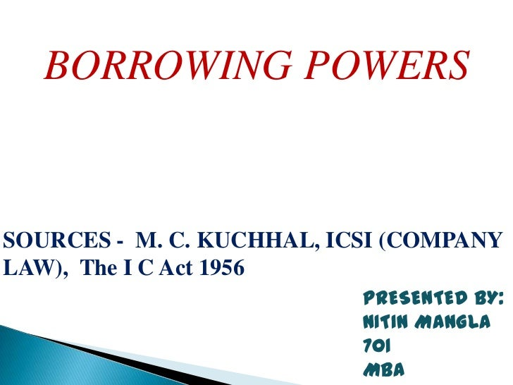 BORROWING POWERSSOURCES - M. C. KUCHHAL, ICSI (COMPANYLAW), The I C Act 1956                           PRESENTED BY:      ...