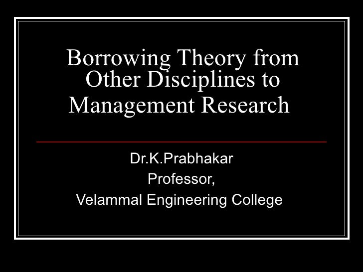 Borrowing Theory from Other Disciplines to Management Research   Dr.K.Prabhakar Professor, Velammal Engineering College