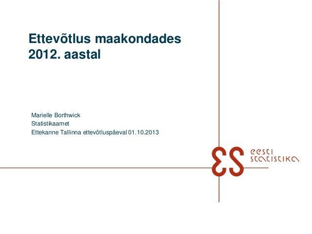 Ettevõtlus maakondades 2012. aastal Marielle Borthwick Statistikaamet Ettekanne Tallinna ettevõtluspäeval 01.10.2013