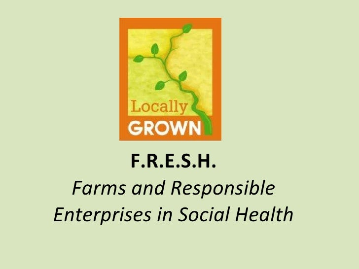 F.R.E.S.H. Farms and Responsible Enterprises in Social Health