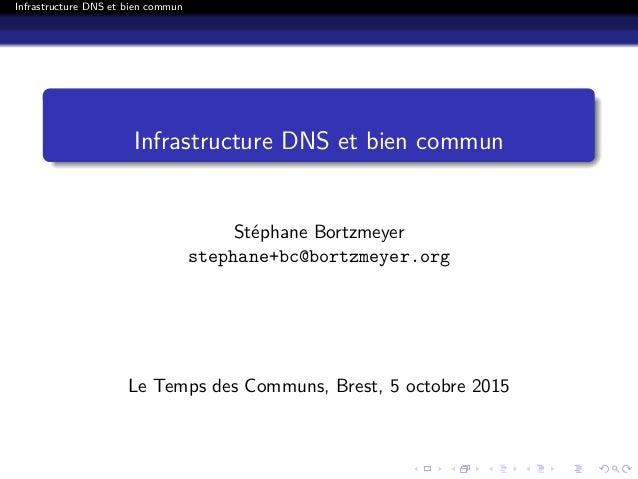 Infrastructure DNS et bien commun Infrastructure DNS et bien commun Stéphane Bortzmeyer stephane+bc@bortzmeyer.org Le Temp...
