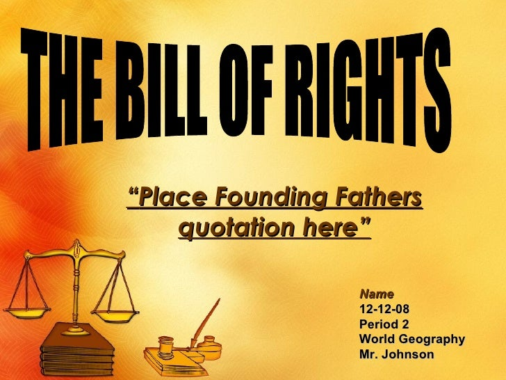 "<ul><ul><ul><ul><ul><li>"" Place Founding Fathers quotation here"" </li></ul></ul></ul></ul></ul>THE BILL OF RIGHTS <ul><ul>..."