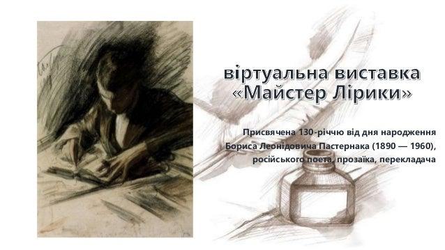 Присвячена 130-річчю від дня народження Бориса Леонідовича Пастернака (1890 — 1960), російського поета, прозаїка, переклад...