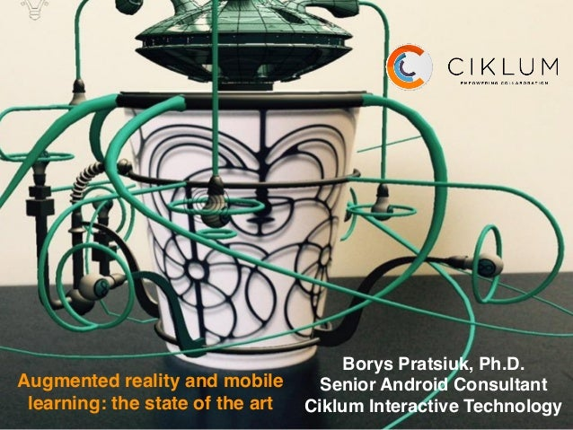 Augmented reality and mobile learning: the state of the art Borys Pratsiuk, Ph.D. Senior Android Consultant Ciklum Interac...