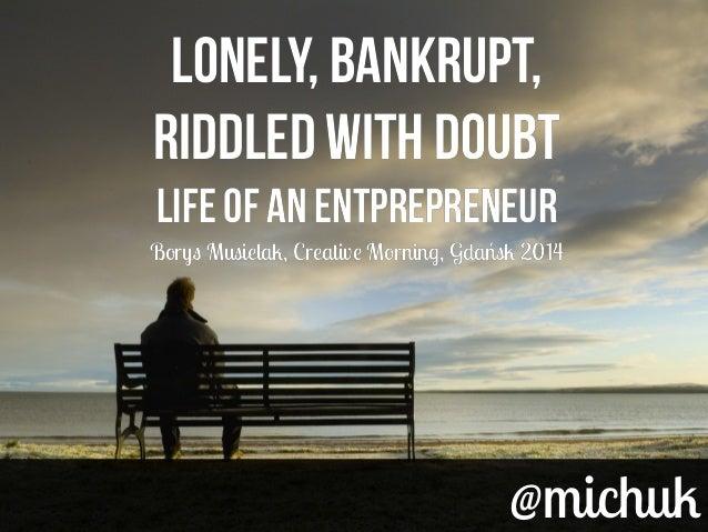 @michuk@michuk Lonely, BANKRUPT, RIDDLED WITH DOUBT LIFE OF AN ENTPREPRENEUR Borys Musielak, Creative Morning, Gdańsk 2014...