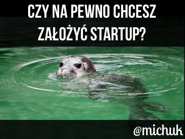 Czy na pewno chcesz Założyć Startup? Czy na pewno chcesz Założyć Startup? @michuk@michuk