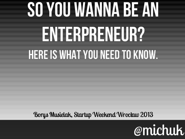 @michuk@michukSo you wanna be anenterpreneur?Here is what you need to know.Borys Musielak, Startup Weekend Wrocław 2013So ...