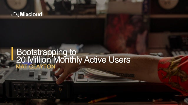 Introduction to Mixcloud Bootstrapping to 20 Million Monthly Active Users MAT CLAYTON
