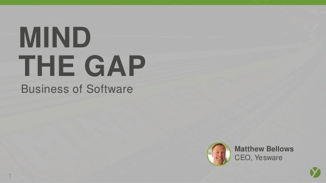 1 MIND THE GAP Matthew Bellows CEO, Yesware Business of Software