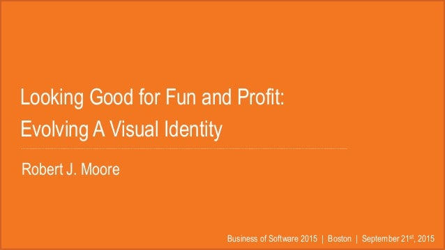 Looking Good for Fun and Profit: Evolving A Visual Identity Business of Software 2015 | Boston | September 21st, 2015 Robe...