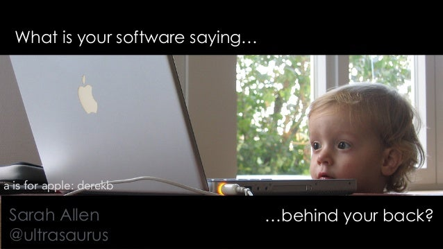 What is your software saying… …behind your back?Sarah Allen @ultrasaurus a is for apple: derekb