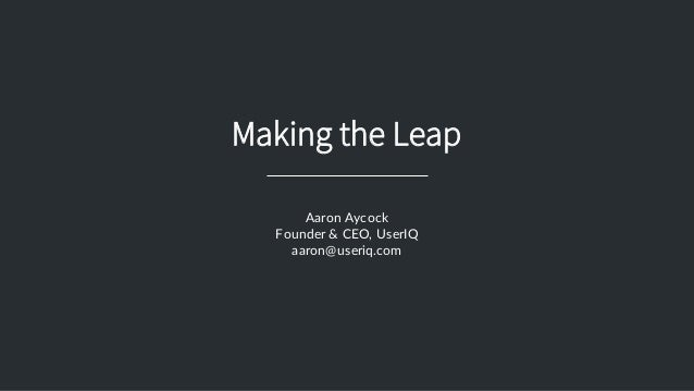 Making the Leap Aaron  Aycock Founder  &  CEO,  UserIQ aaron@useriq.com