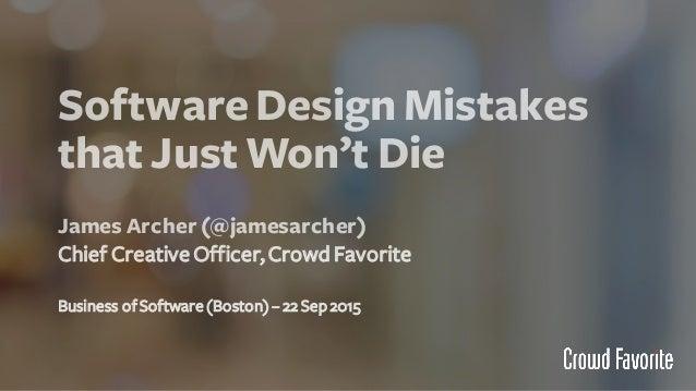 SoftwareDesign Mistakes that Just Won't Die James Archer(@jamesarcher) Chief CreativeOfficer,CrowdFavorite Business ofSoft...