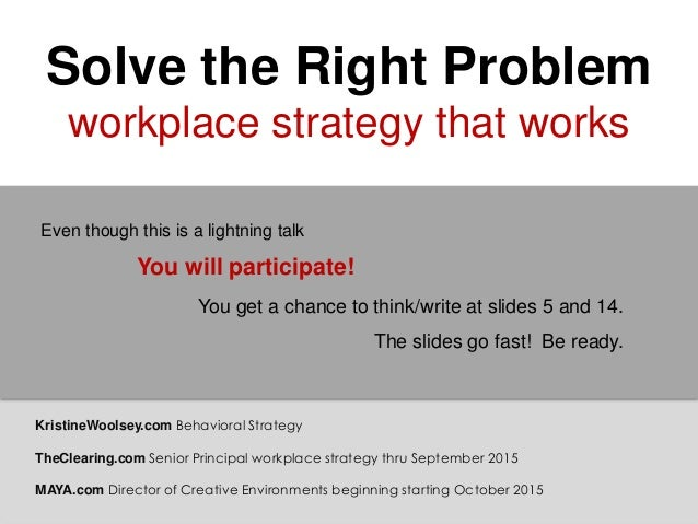 Solve the Right Problem workplace strategy that works You will participate! You get a chance to think/write at slides 5 an...