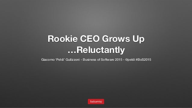 Rookie CEO Grows Up …Reluctantly Giacomo 'Peldi' Guilizzoni - Business of Software 2015 - @peldi #BoS2015